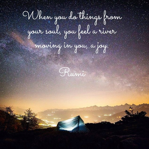 when-you-do-things-from-your-soul-you-feel-a-river-moving-in-you-a-joy-rumi